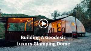 Building A Geodesic Luxury Glamping Dome