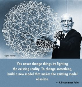 """You never change things by fighting the existing reality. To change something build a new model that makes the existing one obsolete."" -Buckminster Fuller"